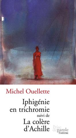 Iphigénie en trichromie, suivi de, La colère dAchille Michel Ouellette