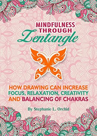 Mindfulness through Zentangle: How drawing can increase focus, relaxation, creativity and balancing of chakras Stephanie L. Orchid
