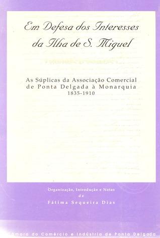 Em defesa dos interesses da ilha de S. Miguel: as súplicas da Câmara de Comércio de Ponta Delgada à Monarquia (1835-1910) Fátima Sequeira Dias