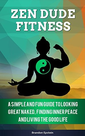Zen Dude Fitness: A Simple and Fun Guide to Looking Great Naked, Finding Inner Peace and Living The Good Life  by  Brandon Epstein