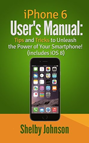 iPhone 6 Users Manual: Tips & Tricks to Unleash the Power of Your Smartphone! (includes iOS 8) Shelby Johnson