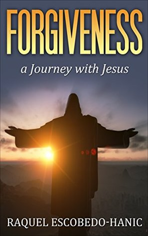 Forgiveness: A Journey with Jesus  by  Raquel Hanic