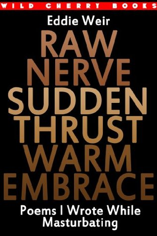 Raw Nerve Sudden Thrust Warm Embrace: Poems I Wrote While Masturbating  by  Eddie Weir
