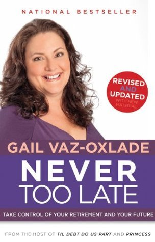 Never Too Late, Revised Edition: Take Control of Your Retirement and Your Future Gail Vaz-Oxlade