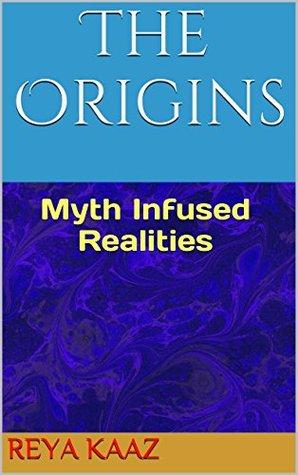The Origins: Myth Infused Realities (Looking In I Saw Book 1) Reya Kaaz