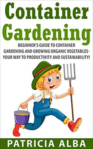 GARDENING: Beginners Guide to Container Gardening and Growing Organic Vegetables- Your Way to Productivity and Sustainability!  by  Patricia Alba