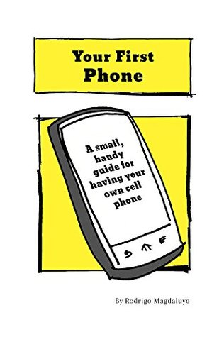 Your First Phone: A Small Handy Guide for Kids Getting Their First Cell Phone  by  Rodrigo Magdaluyo