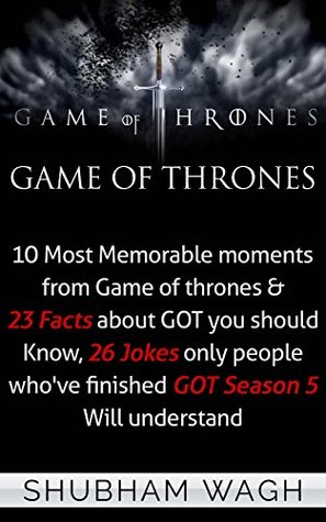 Game Of Thrones: 10 Most Memorable moments from Game of thrones & 23 Facts about GOT you should Know, 26 Jokes only people whove finished GOT Season 5 Will understand  by  Shubham Wagh