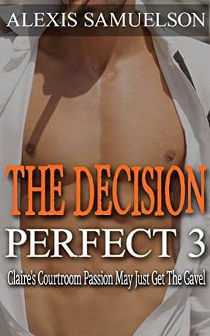 Romance: Perfect 3: The Decision: Claires Courtroom Passion May Just Get The Gavel (Contemporary Romance, Adult Romance, Womens Fiction, Adult Romance) ... hot romance book series, romance harlequin)  by  Alexis Samuelson