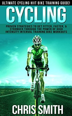Cycling: Ultimate Cycling HIIT Bike Training Guide! - Proven Strategies To Get Fitter, Faster & Stronger Through The Power of High Intensity Interval Training ... Loss, Intermittent Fasting, Carb Cycling) Chris Smith
