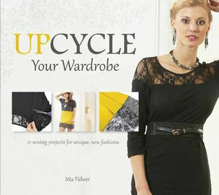 Upcycle Your Wardrobe: 21 Sewing Projects for Unique, New Fashions