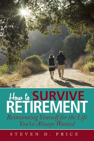 "How to Survive Retirement: Practical Answers to ""What Are You Doing the Rest of Your Life?"" Steven D. Price"