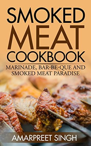 Smoked Meat Cookbook - Know all about meat, bbq and grill: Marinade, Barbecue and smoked meat paradise  by  Amarpreet Singh