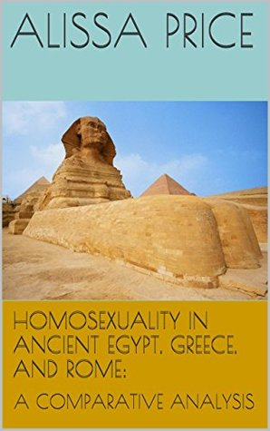 HOMOSEXUALITY IN ANCIENT EGYPT, GREECE, AND ROME:: A COMPARATIVE ANALYSIS  by  ALISSA PRICE