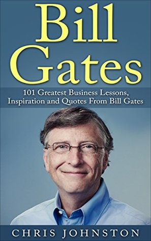 Bill Gates: 101 Greatest Business Lessons, Inspiration and Quotes From Bill Gates (Bill Gates Biography, Personal Development, Business Books) Chris Johnston