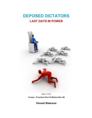Deposed Dictators Last Days in Power: Book 1 of 25 : Tunisia - President Zine El Abedine Ben Ali  by  Vince Waterson