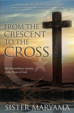 From the Crescent to the Cross: My Extraordinary Journey to the Heart of God  by  Sister Maryama