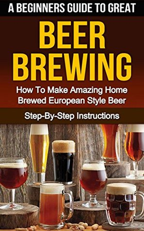 BEER: A Beginners Guide To Great Beer Brewing: How To Make Amazing Home Brewed European Style Beer At Home Step-By-Step (Ale, Fermentation, Hobby, Beer Tasting, How To Make Beer Book 1) Steven E. Dunlop