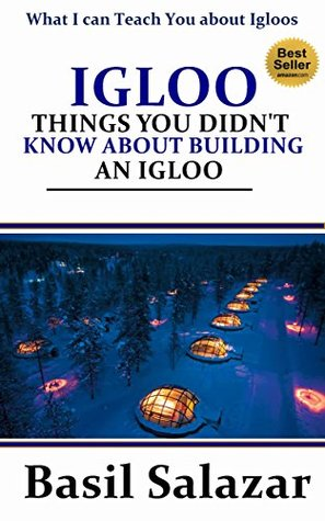 Igloo: Things You Didnt Know about Building an Igoo  by  Basil Salazar