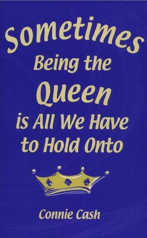 Sometimes Being the Queen Is all We Have to Hold Onto  by  Connie Cash