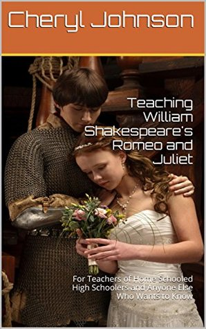 Teaching William Shakespeares Romeo and Juliet: For Teachers of Home Schooled High Schoolers and Anyone Else Who Wants to Know  by  Cheryl Johnson