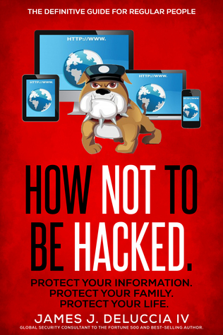 How Not To Be Hacked by James DeLuccia