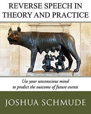Reverse Speech In Theory & Practice: How To Use Your Unconcious Mind To Predict The Outcome Of Future Events Josh Schmude