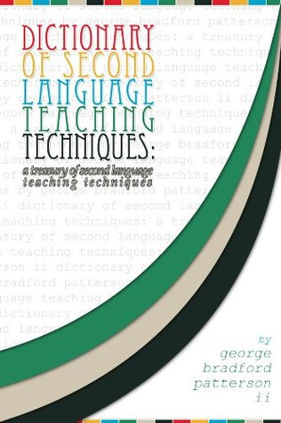 Dictionary of Second Language Teaching Techniques: A Pedagogical Treasure George Bradford Patterson