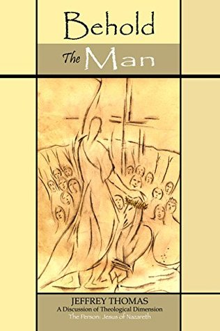 Behold the Man: A Discussion of Theological Dimension - The Person: Jesus of Nazareth  by  Jeffrey Thomas