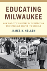 Educating Milwaukee: How One City's History of Segregation and Struggle Shaped Its Schools