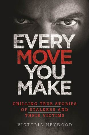 Every Move You Make: Chilling True Stories of Stalkers And Their Victims