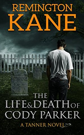 The Life & Death Of Cody Parker (A Tanner Novel Book 5) Remington Kane