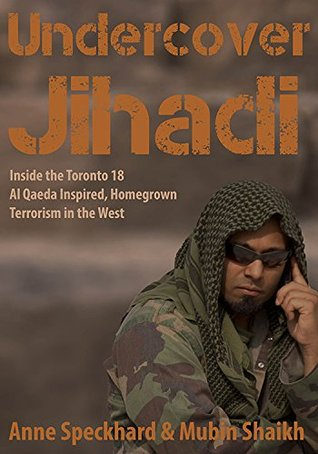 Undercover Jihadi: Inside the Toronto 18 - Al Qaeda Inspired, Homegrown Terrorism in the West Jessica Stern
