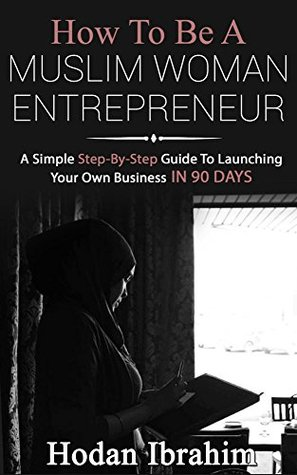 How to be a Muslim Woman Entrepreneur:: A Simple Step-By-Step Guide to Launching Your Own Business in 90 Days  by  Hodan Ibrahim