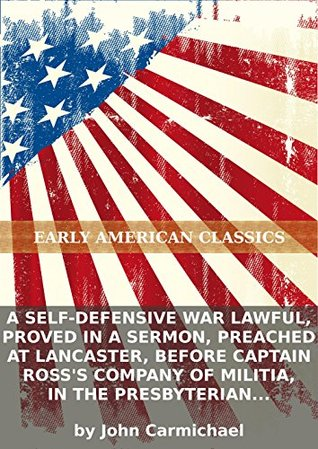A self-defensive war lawful, proved in a sermon, preached at Lancaster, before Captain Rosss company of militia, in the Presbyterian Church on... John Carmichael