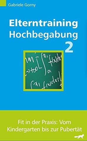 Elterntraining Hochbegabung 2: Fit in der Praxis: Vom Kindergarten bis zur Pubertät Gabriele Gorny