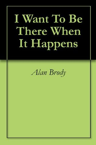 I Want To Be There When It Happens  by  Alan Brody