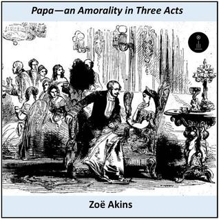Papa: An Amorality in Three Acts  by  Zoë Akins
