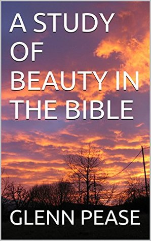 A STUDY OF BEAUTY IN THE BIBLE  by  Glenn Pease