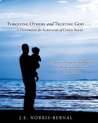 Forgiving Others and Trusting God . . . A Handbook for Survivors of Child Abuse Experience Healing for Deep Wounds that Hinder Your Relationship with the Father  by  J.E. Norris-Bernal