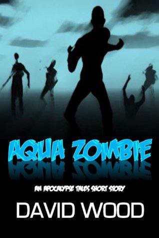 Aqua Zombie (Apocalypse Tales Book 2) David Wood