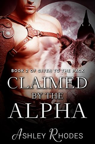 Claimed the Alpha - Given to the Pack Book 2 by Ashley Rhodes
