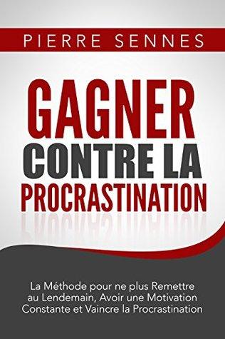 Gagner contre la Procrastination : La Méthode pour ne plus Remettre au Lendemain, Avoir une Motivation Constante, Etre plus Productif et Vaincre la Procrastination. Pierre Sennes