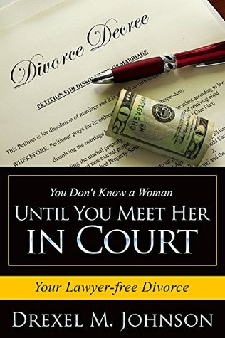 You Dont Know a Woman Until You Meet Her in Court: Your Lawyer-free Divorce  by  Drexel Johnson