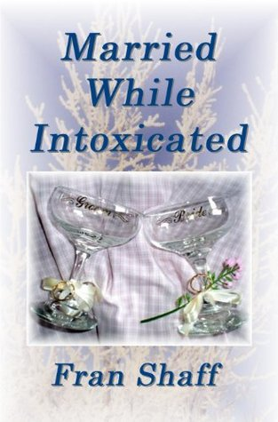 Married While Intoxicated  by  Fran Shaff