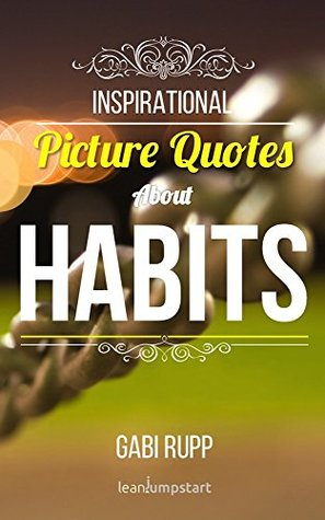 Habit Quotes: Inspirational Picture Quotes about Habits and Change (Leanjumpstart Life Series Book 6)  by  Gabi Rupp