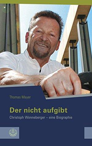 Der nicht aufgibt: Christoph Wonneberger - eine Biographie (Schriftenreihe des Sächsischen Landesbeauftragten für die Unterlagen des Staatssicherheitsdienstes der ehemaligen DDR 14) Thomas Mayer