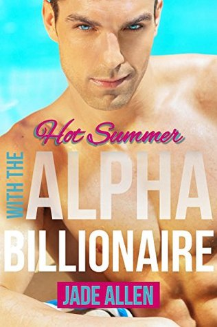 ALPHA BILLIONAIRE ROMANCE: Hot Summer With The Alpha Billionaire (Bad Boy Billionaire Alphas, Alpha Male Mafia Contemporary Romance, New Adult College ...  by  Jade Allen