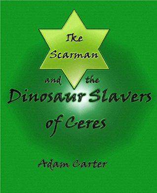 Ike Scarman and the Dinosaur Slavers of Ceres Adam Carter