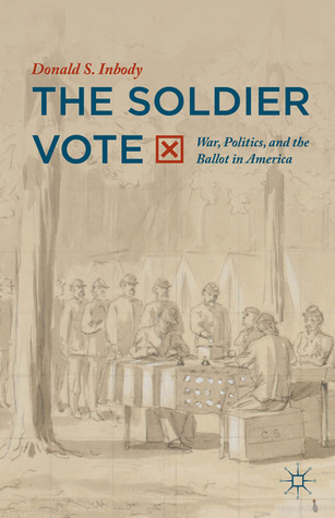 The Soldier Vote: War, Politics, and the Ballot in America Donald S. Inbody